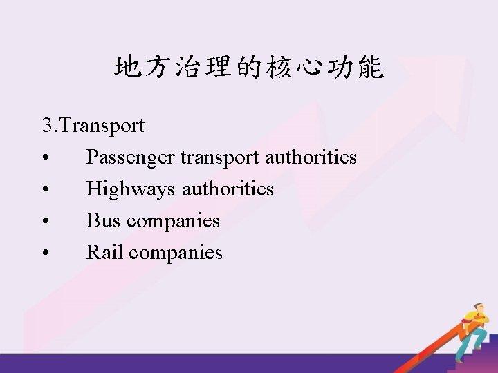 地方治理的核心功能 3. Transport • Passenger transport authorities • Highways authorities • Bus companies •