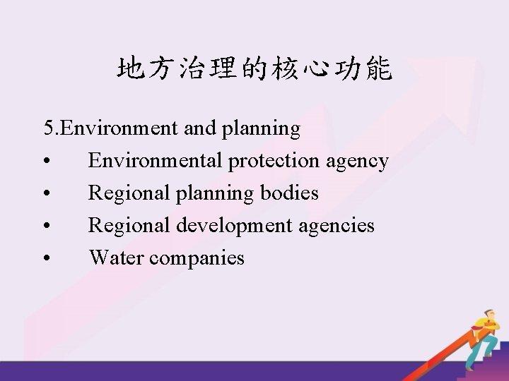 地方治理的核心功能 5. Environment and planning • Environmental protection agency • Regional planning bodies •