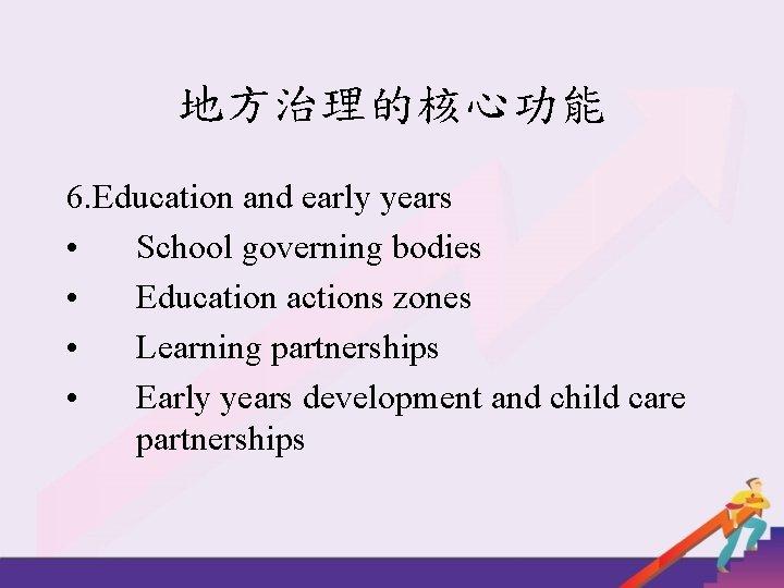 地方治理的核心功能 6. Education and early years • School governing bodies • Education actions zones