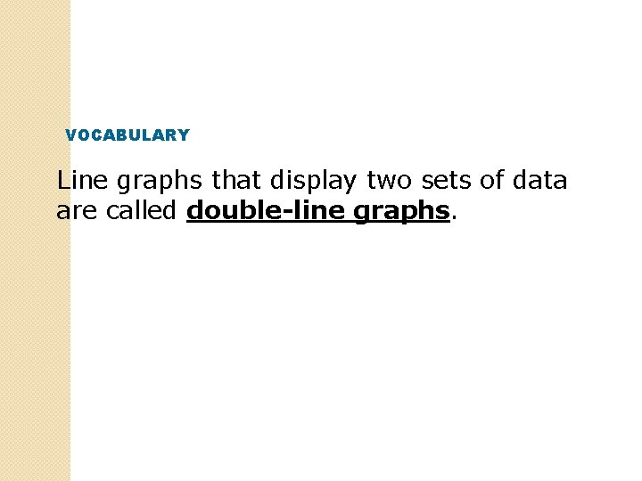 VOCABULARY Line graphs that display two sets of data are called double-line graphs.