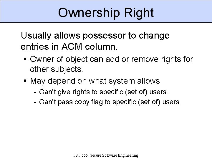 Ownership Right Usually allows possessor to change entries in ACM column. § Owner of