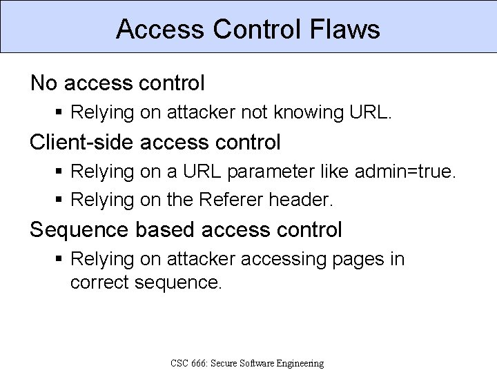 Access Control Flaws No access control § Relying on attacker not knowing URL. Client-side