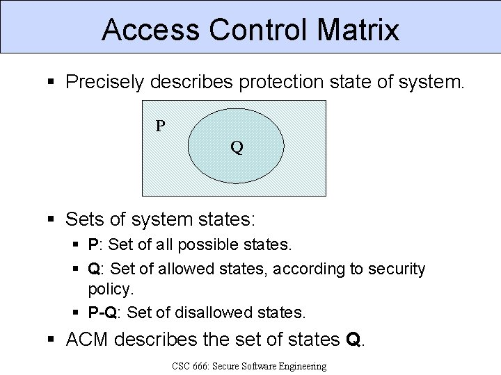 Access Control Matrix § Precisely describes protection state of system. P Q § Sets