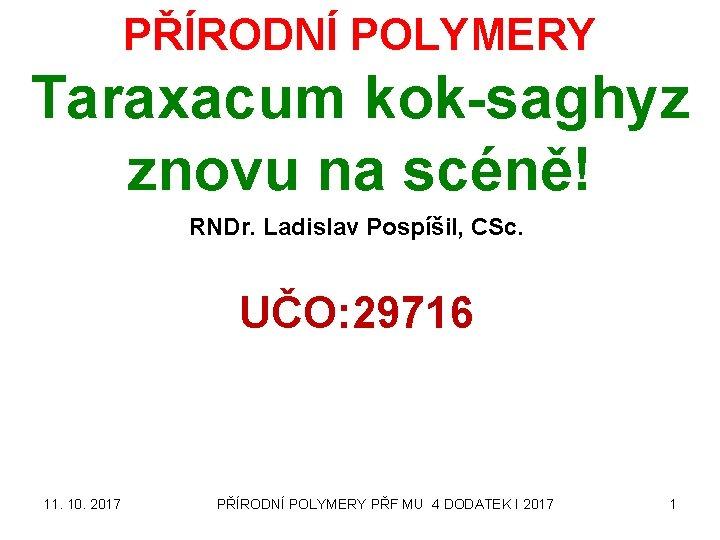 PŘÍRODNÍ POLYMERY Taraxacum kok-saghyz znovu na scéně! RNDr. Ladislav Pospíšil, CSc. UČO: 29716 11.