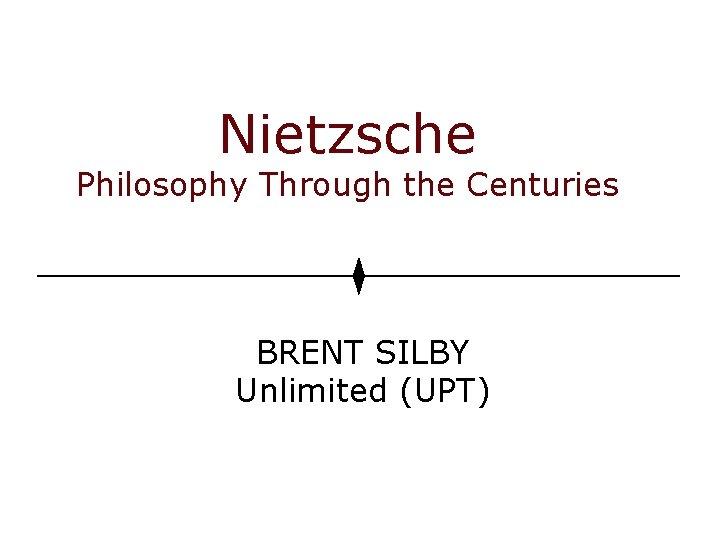 Nietzsche Philosophy Through the Centuries BRENT SILBY Unlimited (UPT)