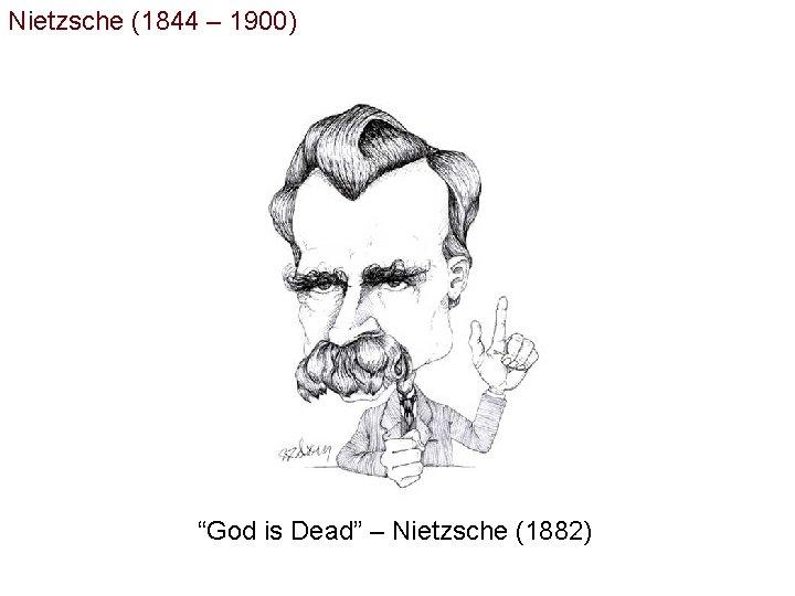 """Nietzsche (1844 – 1900) """"God is Dead"""" – Nietzsche (1882)"""