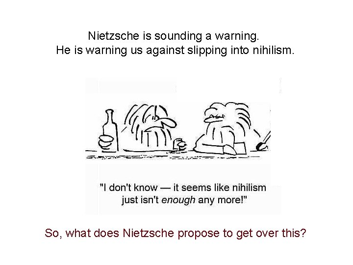 Nietzsche is sounding a warning. He is warning us against slipping into nihilism. So,