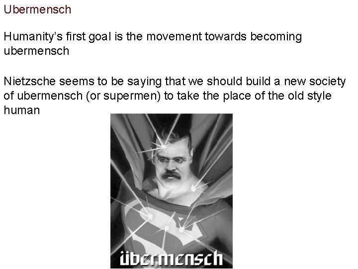 Ubermensch Humanity's first goal is the movement towards becoming ubermensch Nietzsche seems to be