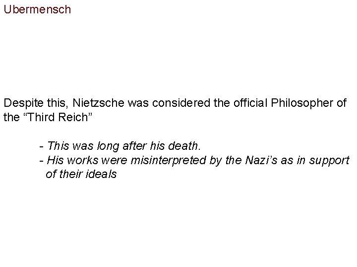 "Ubermensch Despite this, Nietzsche was considered the official Philosopher of the ""Third Reich"" -"
