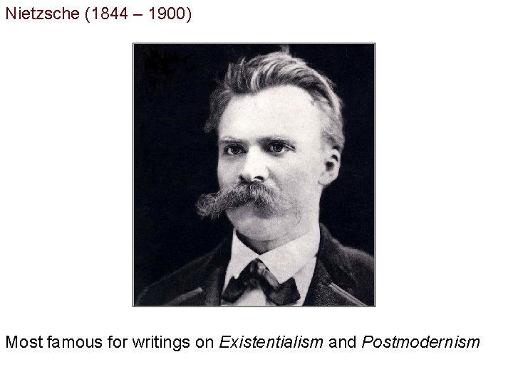 Nietzsche (1844 – 1900) Most famous for writings on Existentialism and Postmodernism