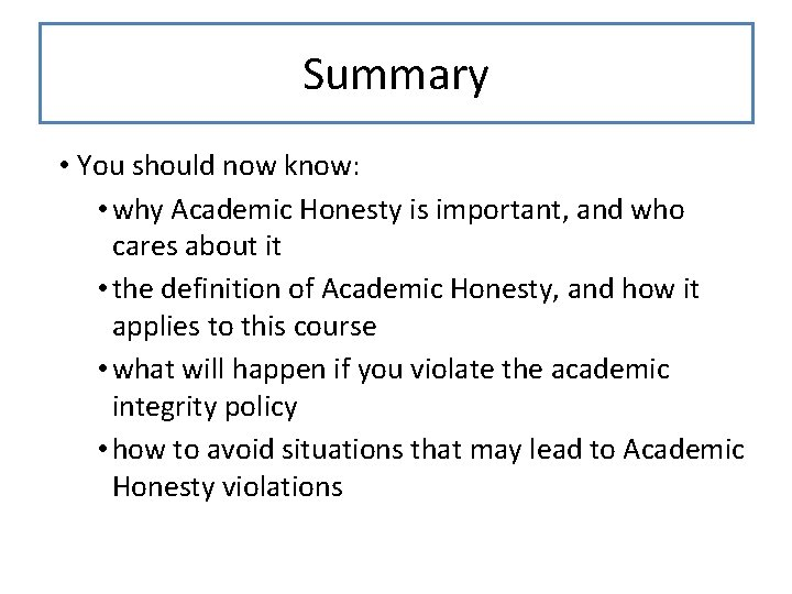Summary • You should now know: • why Academic Honesty is important, and who