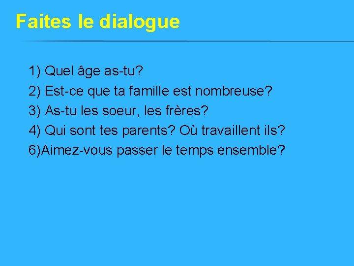 Faites le dialogue 1) Quel âge as-tu? 2) Est-ce que ta famille est nombreuse?
