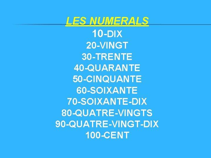 LES NUMERALS 10 -DIX 20 -VINGT 30 -TRENTE 40 -QUARANTE 50 -CINQUANTE 60 -SOIXANTE
