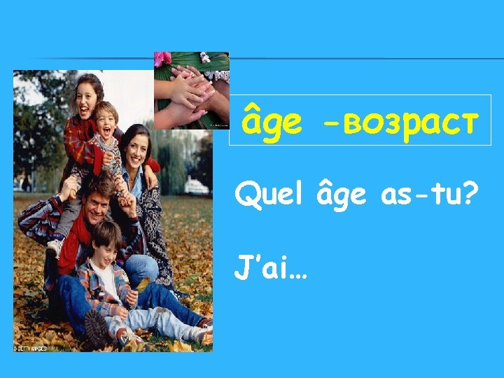 âge -возраст Quel âge as-tu? J'ai…