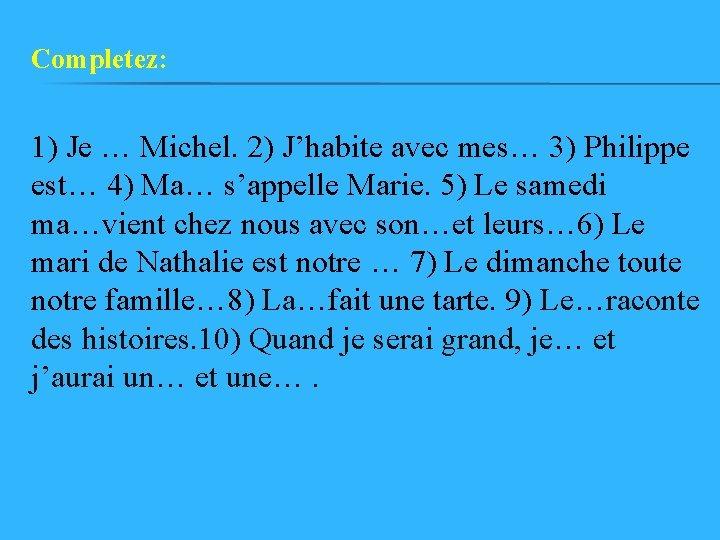 Completez: 1) Je … Michel. 2) J'habite avec mes… 3) Philippe est… 4) Ma…