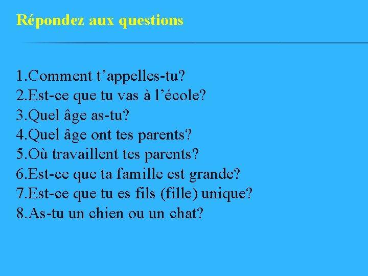 Répondez aux questions 1. Comment t'appelles-tu? 2. Est-ce que tu vas à l'école? 3.