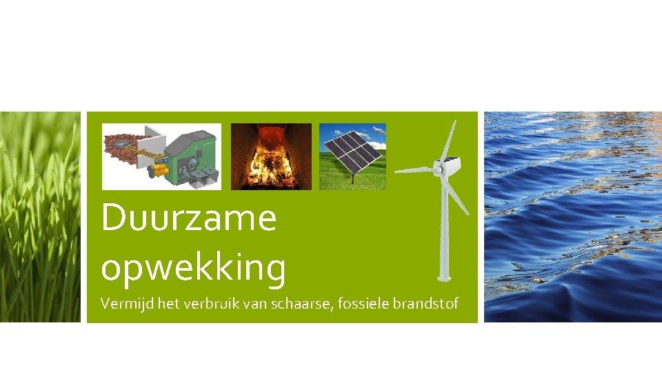 Duurzame opwekking Vermijd het verbruik van schaarse, fossiele brandstof