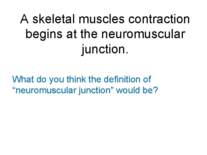 A skeletal muscles contraction begins at the neuromuscular junction. What do you think the