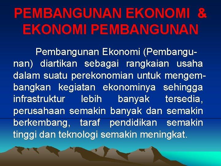 PEMBANGUNAN EKONOMI & EKONOMI PEMBANGUNAN Pembangunan Ekonomi (Pembangunan) diartikan sebagai rangkaian usaha dalam suatu