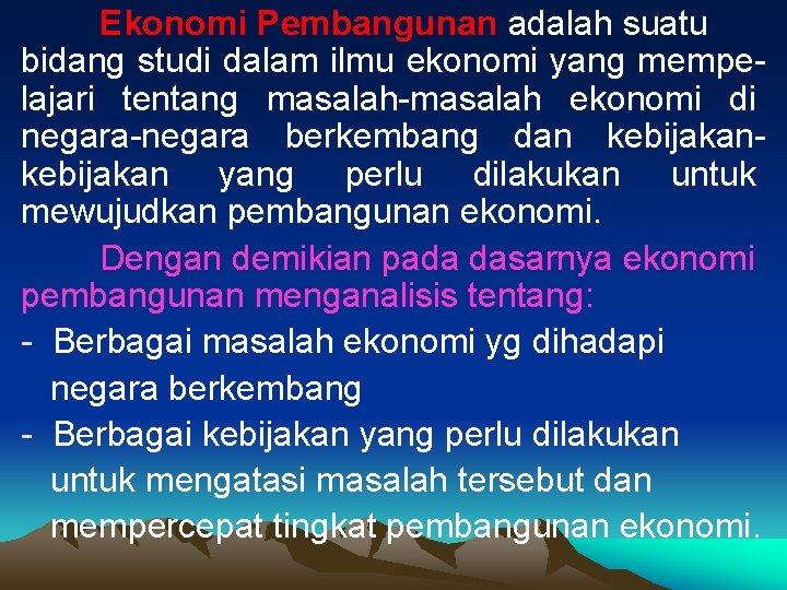 Ekonomi Pembangunan adalah suatu bidang studi dalam ilmu ekonomi yang mempelajari tentang masalah-masalah ekonomi