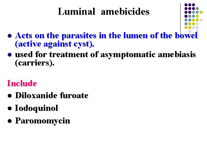 Luminal amebicides Acts on the parasites in the lumen of the bowel (active against