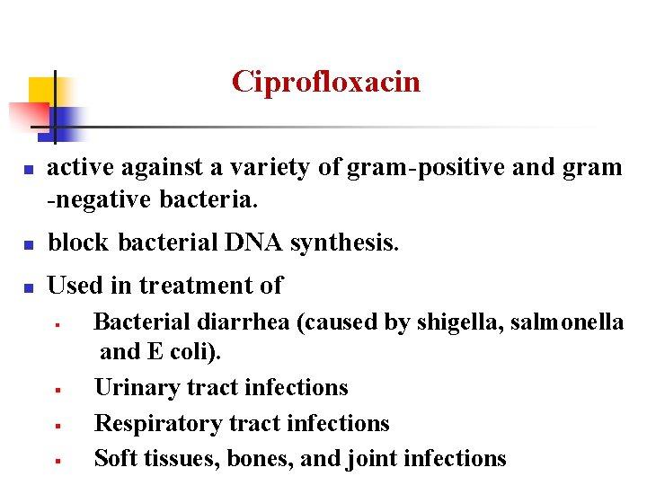 Ciprofloxacin n active against a variety of gram-positive and gram -negative bacteria. n block