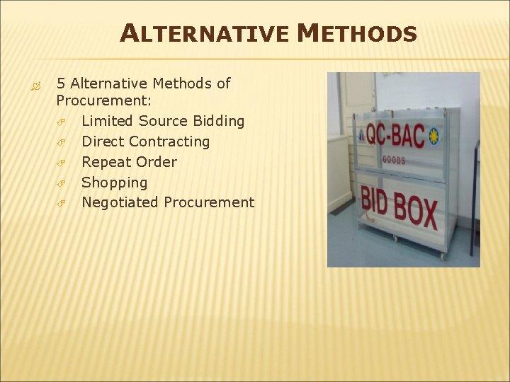 ALTERNATIVE METHODS 5 Alternative Methods of Procurement: Limited Source Bidding Direct Contracting Repeat Order