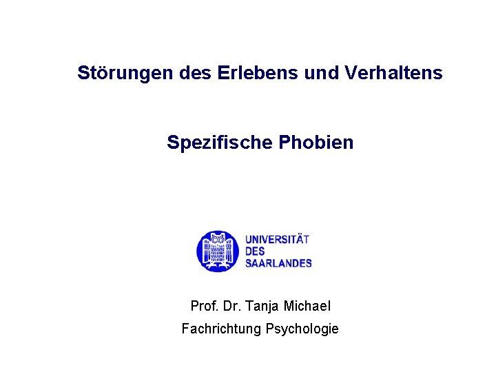 Störungen des Erlebens und Verhaltens Spezifische Phobien Prof. Dr. Tanja Michael Fachrichtung Psychologie