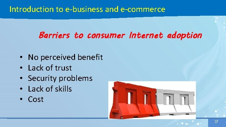 Introduction to e-business and e-commerce Barriers to consumer Internet adoption • • • No
