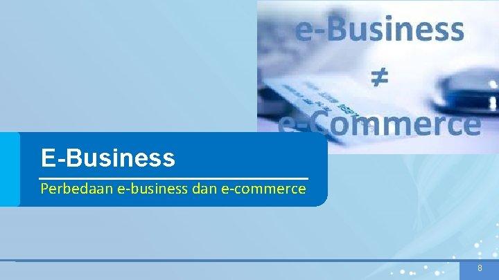 E-Business Perbedaan e-business dan e-commerce 8