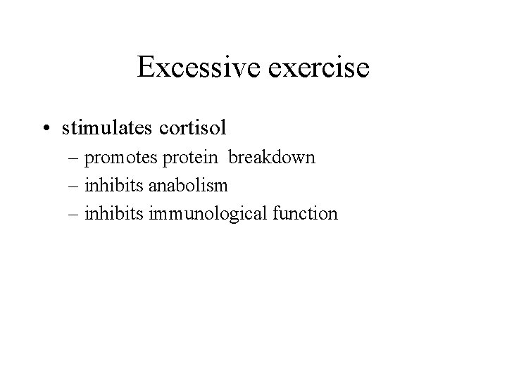 Excessive exercise • stimulates cortisol – promotes protein breakdown – inhibits anabolism – inhibits