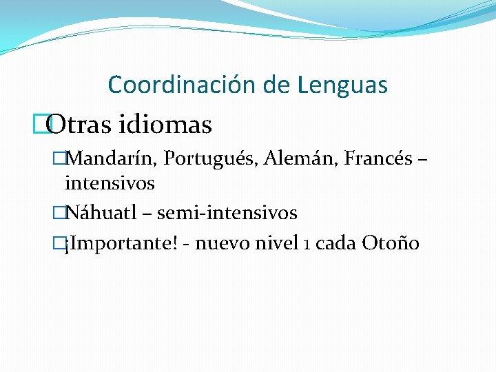 Coordinación de Lenguas �Otras idiomas �Mandarín, Portugués, Alemán, Francés – intensivos �Náhuatl – semi-intensivos