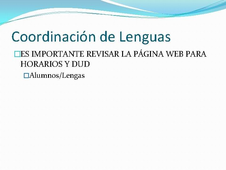 Coordinación de Lenguas �ES IMPORTANTE REVISAR LA PÁGINA WEB PARA HORARIOS Y DUD �Alumnos/Lengas