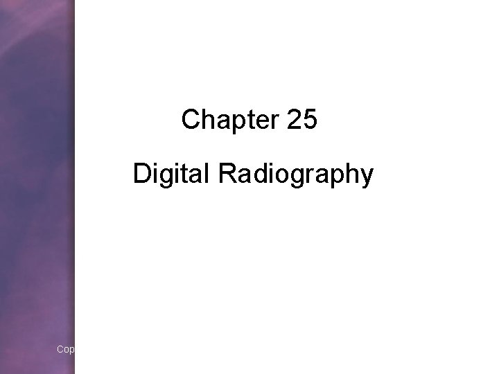 Chapter 25 Digital Radiography Copyright © 2006 by Thomson Delmar Learning. ALL RIGHTS RESERVED.