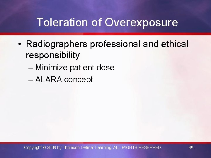 Toleration of Overexposure • Radiographers professional and ethical responsibility – Minimize patient dose –