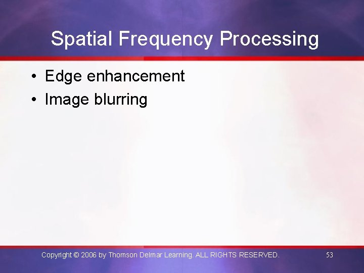 Spatial Frequency Processing • Edge enhancement • Image blurring Copyright © 2006 by Thomson
