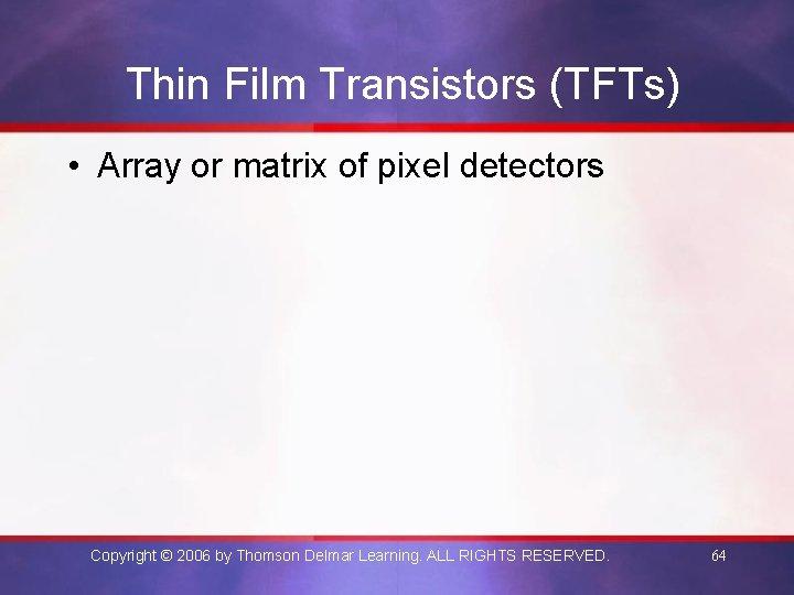 Thin Film Transistors (TFTs) • Array or matrix of pixel detectors Copyright © 2006