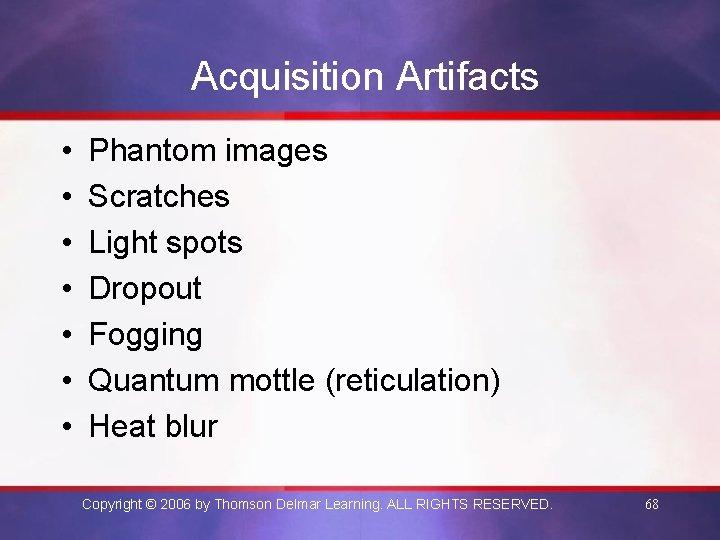 Acquisition Artifacts • • Phantom images Scratches Light spots Dropout Fogging Quantum mottle (reticulation)