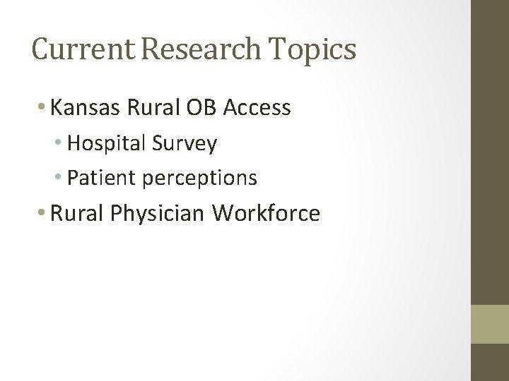 Current Research Topics • Kansas Rural OB Access • Hospital Survey • Patient perceptions