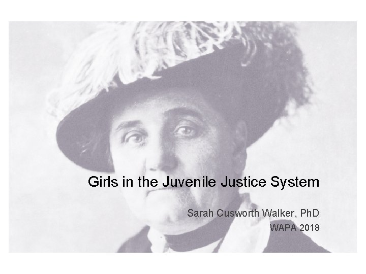 Girls in the Juvenile Justice System Sarah Cusworth Walker, Ph. D WAPA 2018