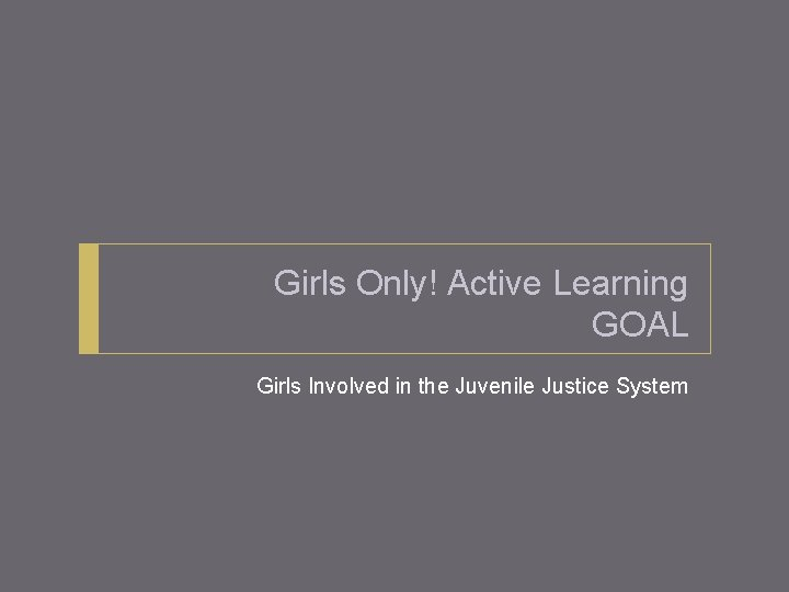 Girls Only! Active Learning GOAL Girls Involved in the Juvenile Justice System