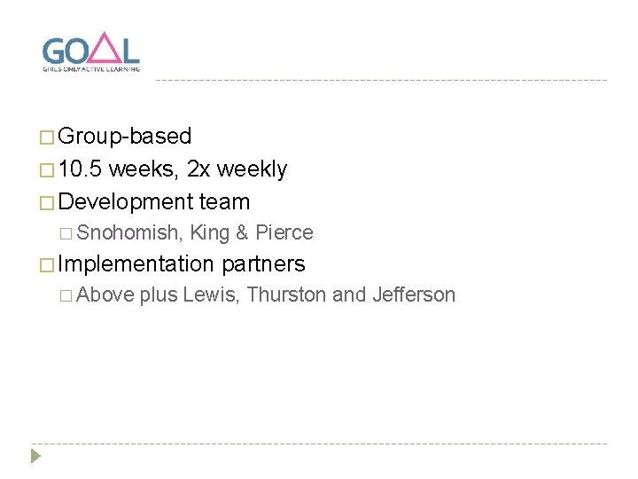 � Group-based � 10. 5 weeks, 2 x weekly � Development team � Snohomish,