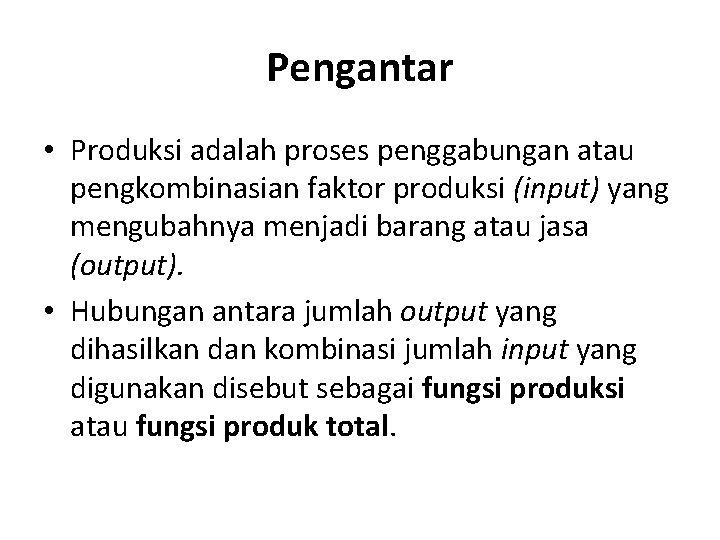 Pengantar • Produksi adalah proses penggabungan atau pengkombinasian faktor produksi (input) yang mengubahnya menjadi