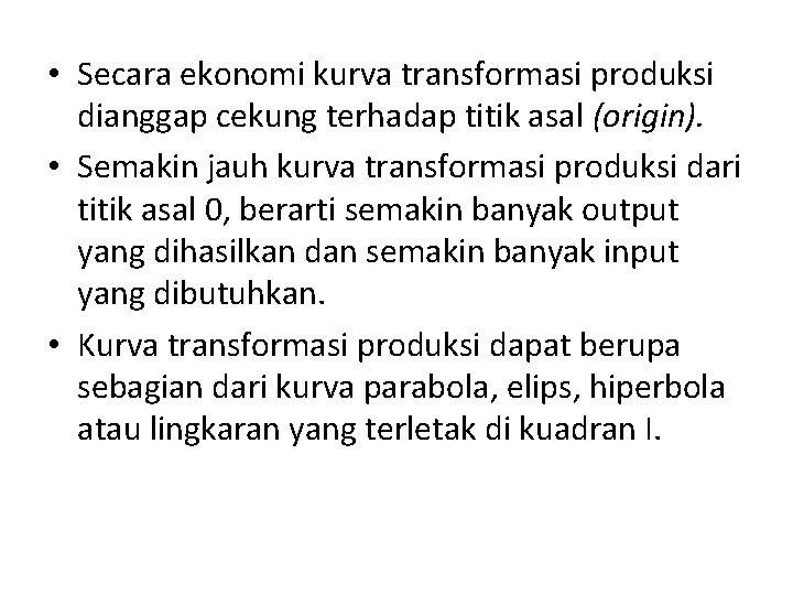 • Secara ekonomi kurva transformasi produksi dianggap cekung terhadap titik asal (origin). •