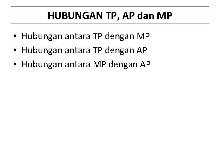 HUBUNGAN TP, AP dan MP • Hubungan antara TP dengan AP • Hubungan antara
