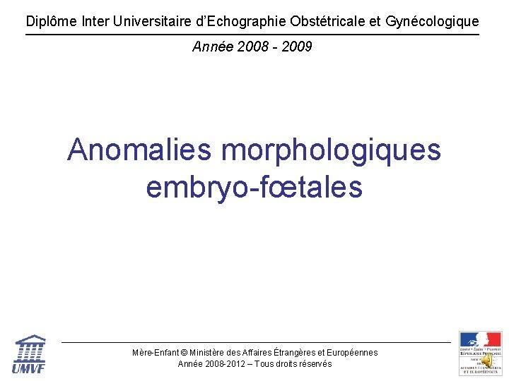 Diplôme Inter Universitaire d'Echographie Obstétricale et Gynécologique Année 2008 - 2009 Anomalies morphologiques embryo-fœtales