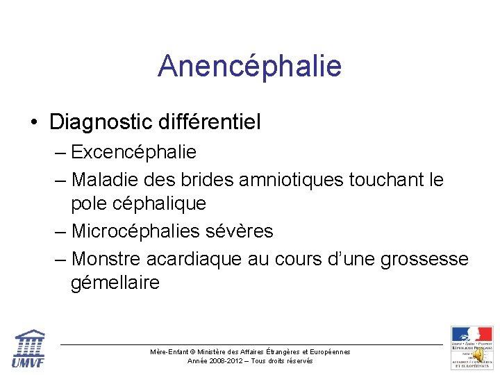 Anencéphalie • Diagnostic différentiel – Excencéphalie – Maladie des brides amniotiques touchant le pole