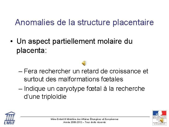 Anomalies de la structure placentaire • Un aspect partiellement molaire du placenta: – Fera
