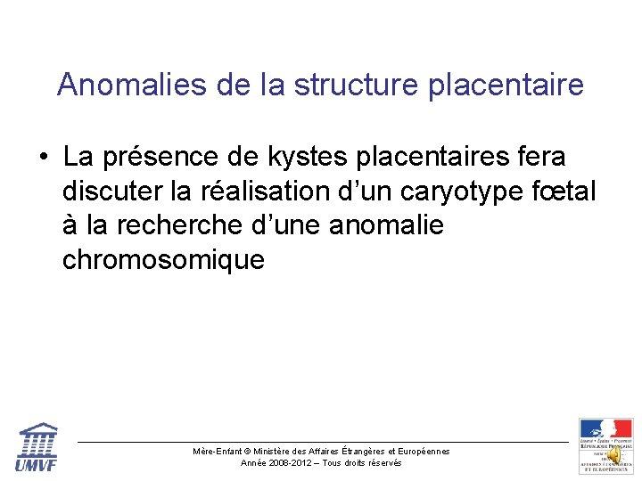 Anomalies de la structure placentaire • La présence de kystes placentaires fera discuter la