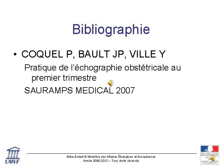 Bibliographie • COQUEL P, BAULT JP, VILLE Y Pratique de l'échographie obstétricale au premier